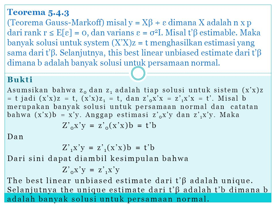 Teorema 5.4.3 (Teorema Gauss-Markoff) misal y = Xβ + ε dimana X adalah n x p dari rank r ≤ E[ε] = 0, dan varians ε = σ2I. Misal t'β estimable. Maka banyak solusi untuk system (X'X)z = t menghasilkan estimasi yang sama dari t'β. Selanjutnya, this best linear unbiased estimate dari t'β dimana b adalah banyak solusi untuk persamaan normal.